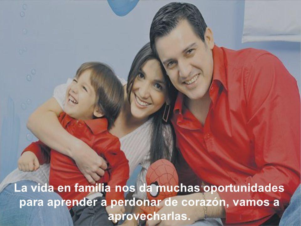 La vida en familia nos da muchas oportunidades para aprender a perdonar de corazón, vamos a aprovecharlas.