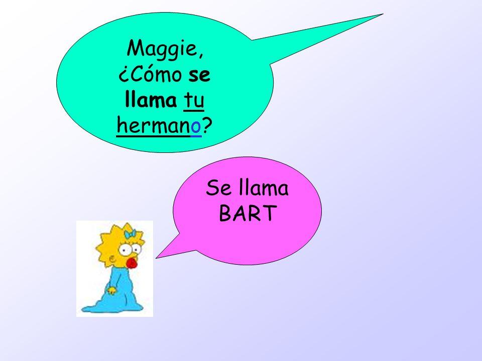 Maggie, ¿Cómo se llama tu hermano? Se llama BART