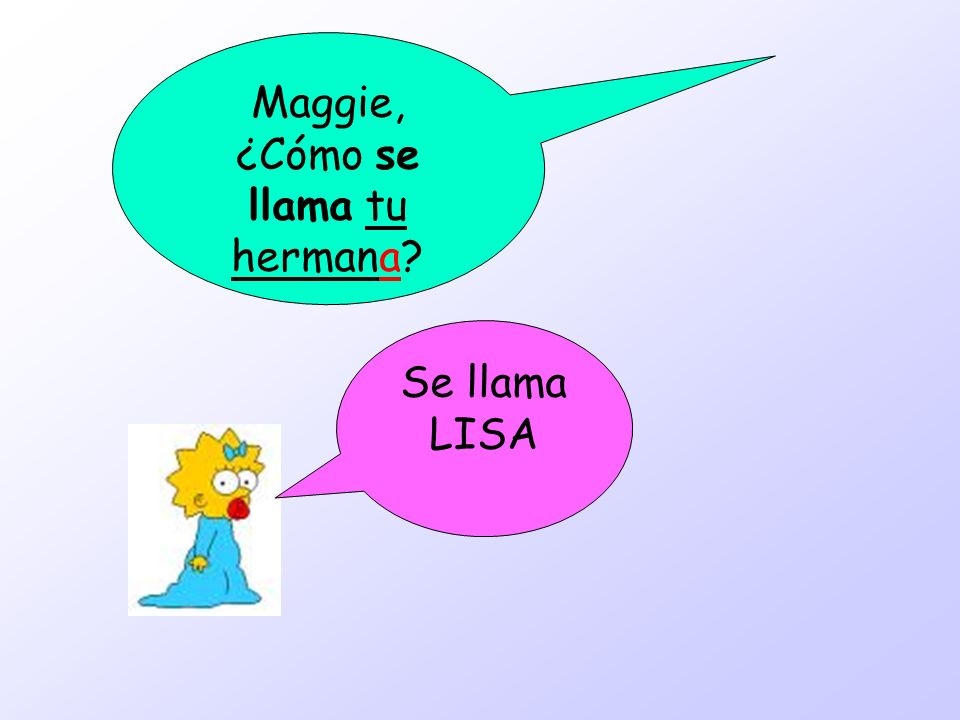 Maggie, ¿Cómo se llama tu hermana? Se llama LISA