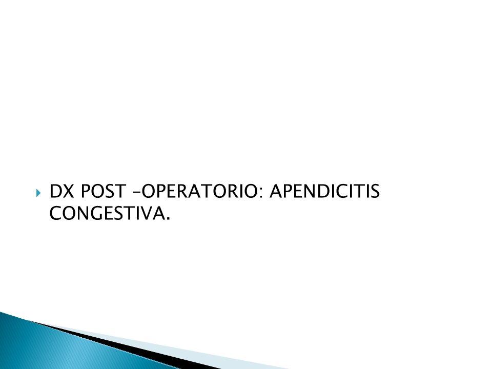 DX POST –OPERATORIO: APENDICITIS CONGESTIVA.