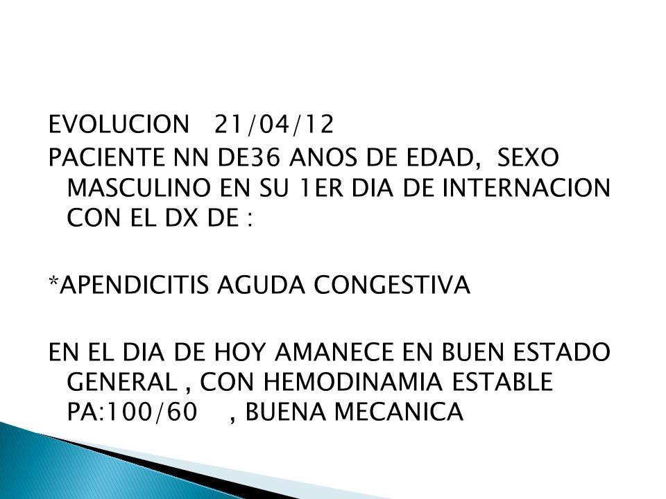 EVOLUCION 21/04/12 PACIENTE NN DE36 ANOS DE EDAD, SEXO MASCULINO EN SU 1ER DIA DE INTERNACION CON EL DX DE : *APENDICITIS AGUDA CONGESTIVA EN EL DIA D