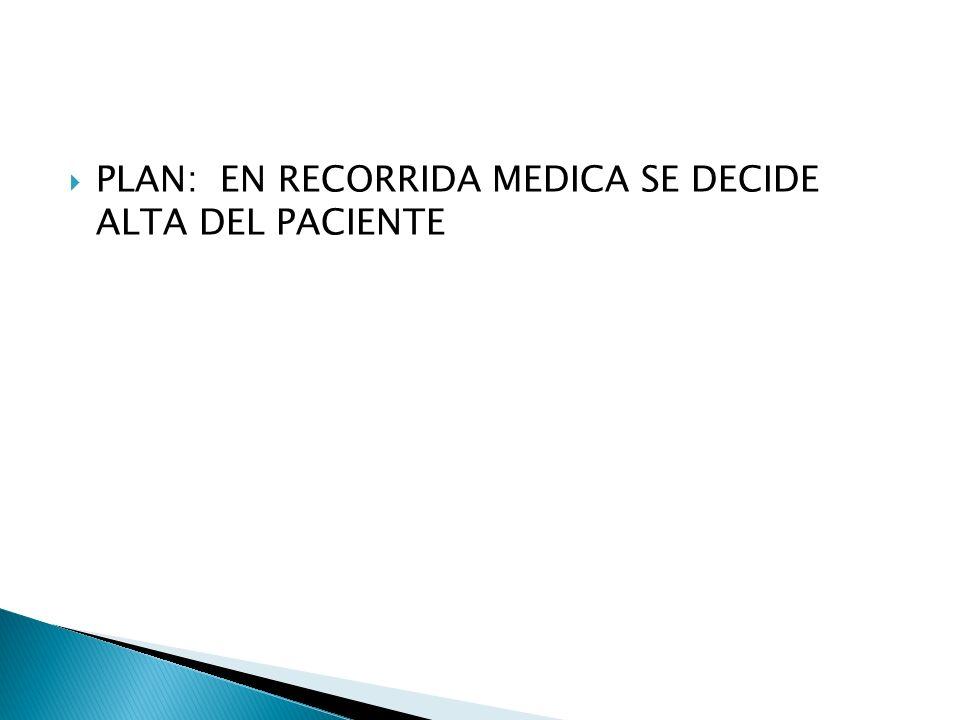 PLAN: EN RECORRIDA MEDICA SE DECIDE ALTA DEL PACIENTE