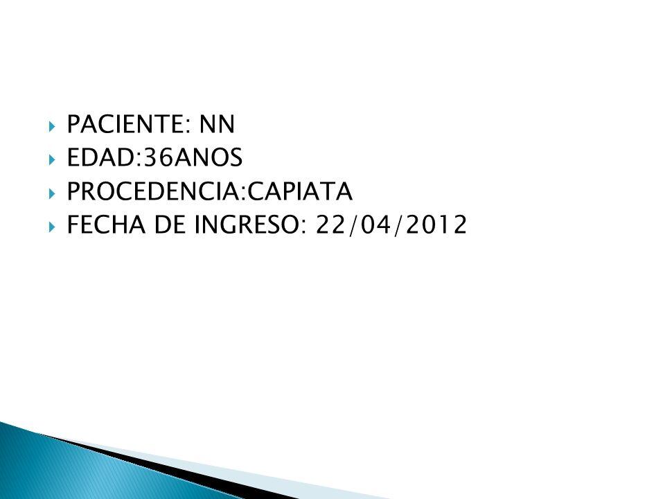 PACIENTE: NN EDAD:36ANOS PROCEDENCIA:CAPIATA FECHA DE INGRESO: 22/04/2012