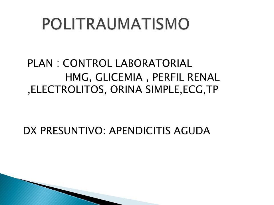 PLAN : CONTROL LABORATORIAL HMG, GLICEMIA, PERFIL RENAL,ELECTROLITOS, ORINA SIMPLE,ECG,TP DX PRESUNTIVO: APENDICITIS AGUDA