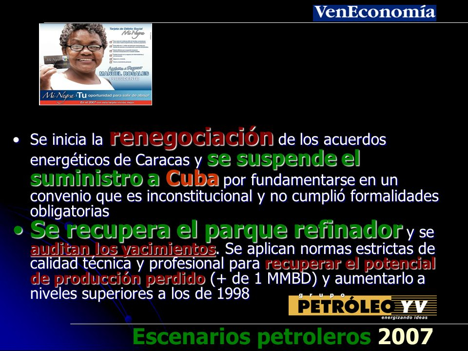 Se restablecen vínculos de amistad con EEUU, buscando transformar a Venezuela en suplidor preferido del más importante mercado petrolero del mundo – Se otorgan garantías de cumplimiento, la meta será hacer de EEUU el principal aliado petrolero de VenezuelaSe restablecen vínculos de amistad con EEUU, buscando transformar a Venezuela en suplidor preferido del más importante mercado petrolero del mundo – Se otorgan garantías de cumplimiento, la meta será hacer de EEUU el principal aliado petrolero de Venezuela Se implementa un plan de incremento gradual de la producción, se informa a clientes de Venezuela para que puedan adaptarse a las nuevas circunstancias y sientan seguridadSe implementa un plan de incremento gradual de la producción, se informa a clientes de Venezuela para que puedan adaptarse a las nuevas circunstancias y sientan seguridad Escenarios petroleros 2007