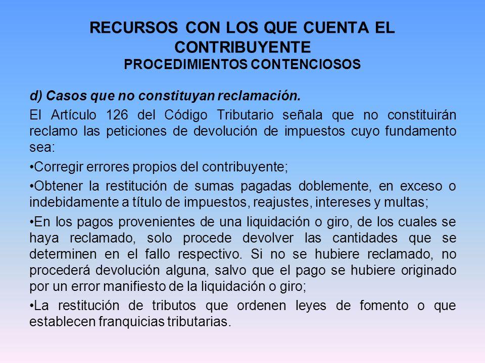 RECURSOS CON LOS QUE CUENTA EL CONTRIBUYENTE PROCEDIMIENTOS CONTENCIOSOS d) Casos que no constituyan reclamación. El Artículo 126 del Código Tributari