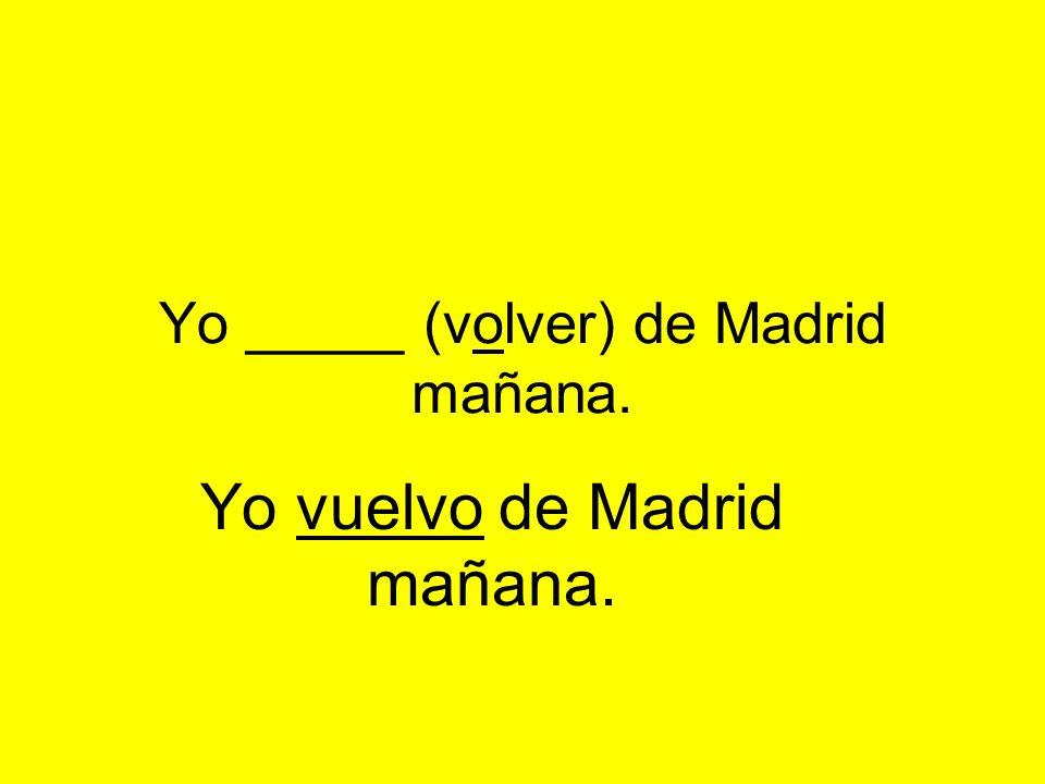 Yo _____ (volver) de Madrid mañana. Yo vuelvo de Madrid mañana.