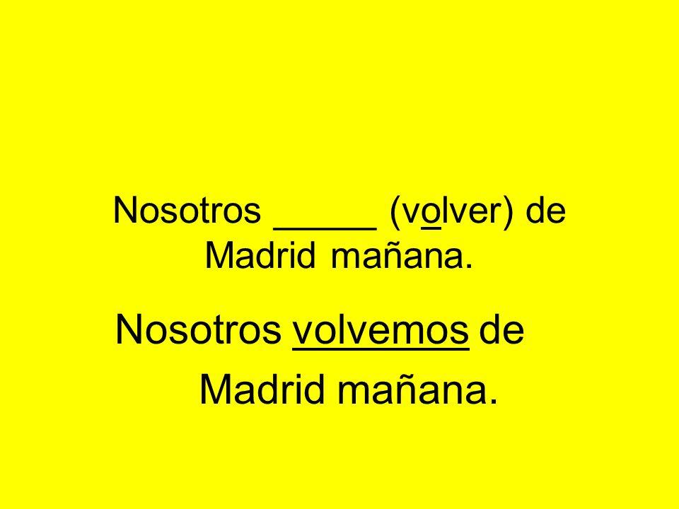 Nosotros _____ (volver) de Madrid mañana. Nosotros volvemos de Madrid mañana.