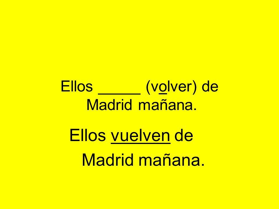 Ellos _____ (volver) de Madrid mañana. Ellos vuelven de Madrid mañana.