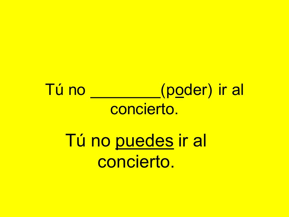 Tú no ________(poder) ir al concierto. Tú no puedes ir al concierto.