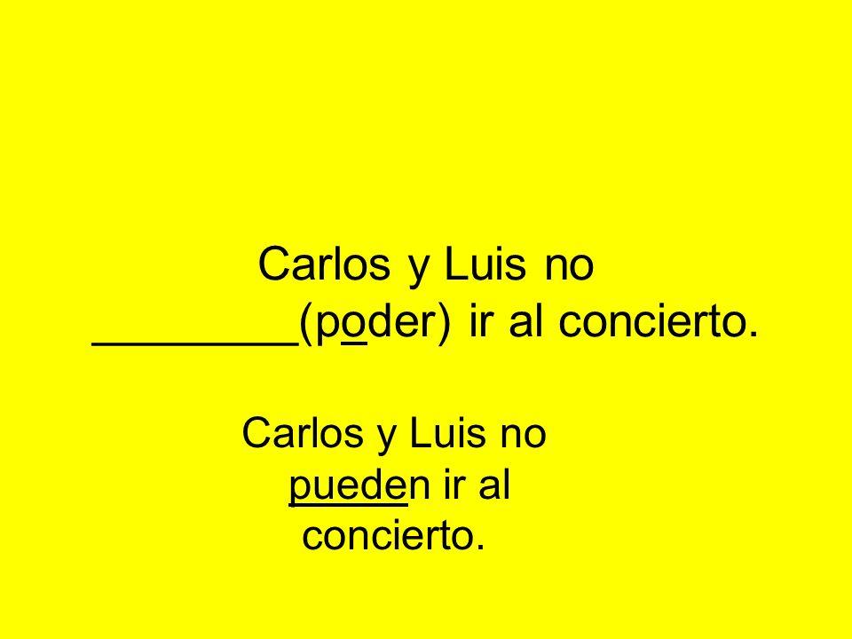 Carlos y Luis no ________(poder) ir al concierto. Carlos y Luis no pueden ir al concierto.