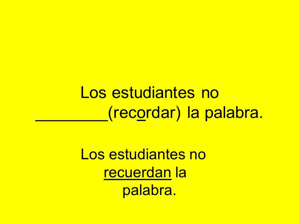 Los estudiantes no ________(recordar) la palabra. Los estudiantes no recuerdan la palabra.