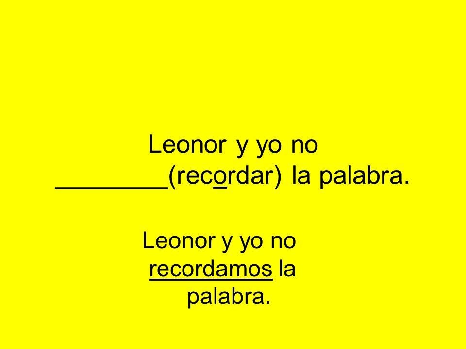 Leonor y yo no ________(recordar) la palabra. Leonor y yo no recordamos la palabra.