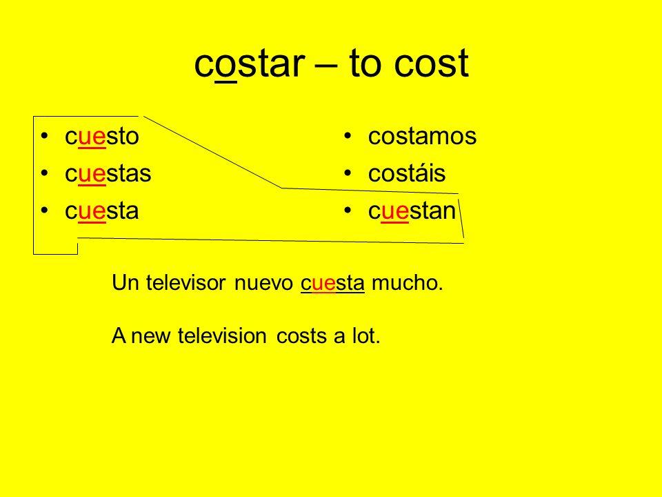 costar – to cost cuesto cuestas cuesta costamos costáis cuestan Un televisor nuevo cuesta mucho.