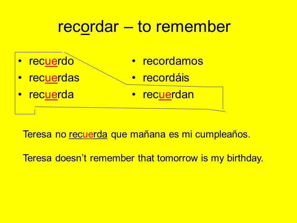 recordar – to remember recuerdo recuerdas recuerda recordamos recordáis recuerdan Teresa no recuerda que mañana es mi cumpleaños.