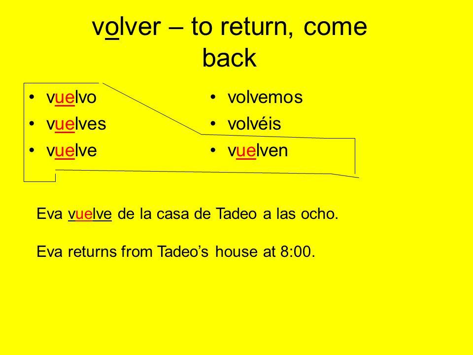 volver – to return, come back vuelvo vuelves vuelve volvemos volvéis vuelven Eva vuelve de la casa de Tadeo a las ocho.