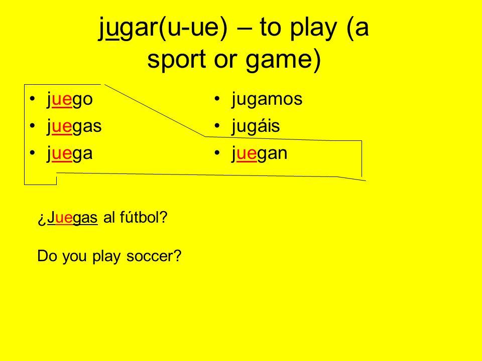 jugar(u-ue) – to play (a sport or game) juego juegas juega jugamos jugáis juegan ¿Juegas al fútbol.