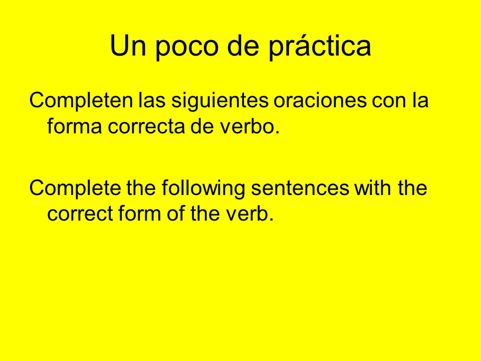 Un poco de práctica Completen las siguientes oraciones con la forma correcta de verbo. Complete the following sentences with the correct form of the v
