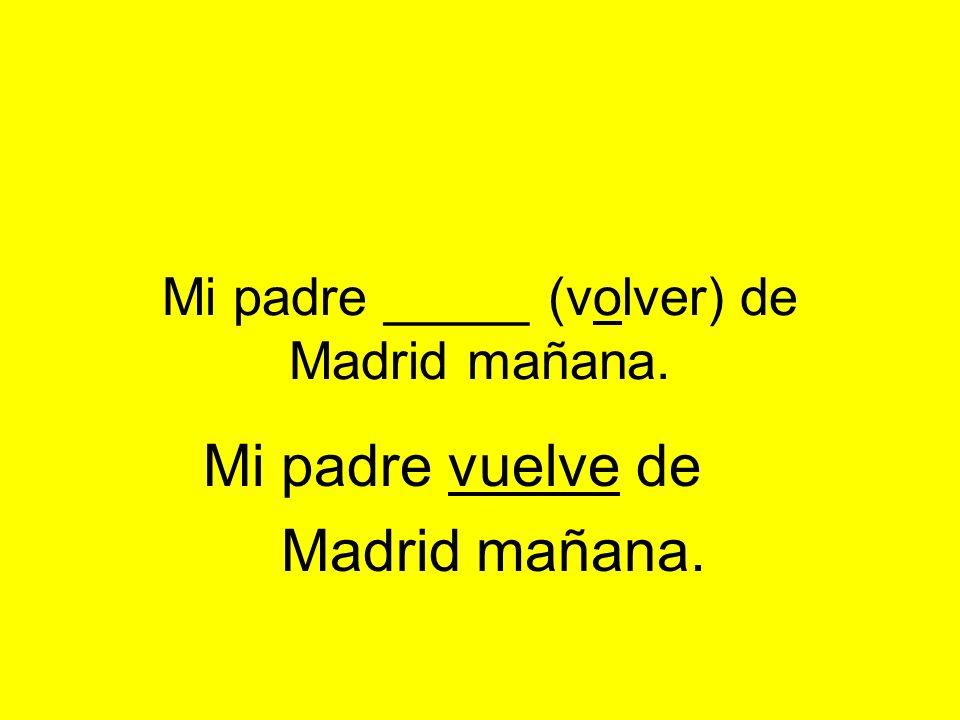 Mi padre _____ (volver) de Madrid mañana. Mi padre vuelve de Madrid mañana.