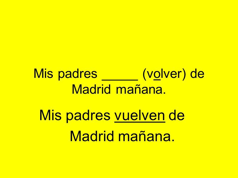 Mis padres _____ (volver) de Madrid mañana. Mis padres vuelven de Madrid mañana.