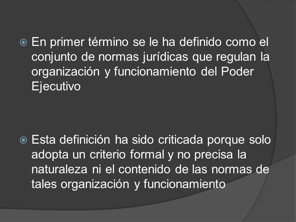 En primer término se le ha definido como el conjunto de normas jurídicas que regulan la organización y funcionamiento del Poder Ejecutivo Esta definic