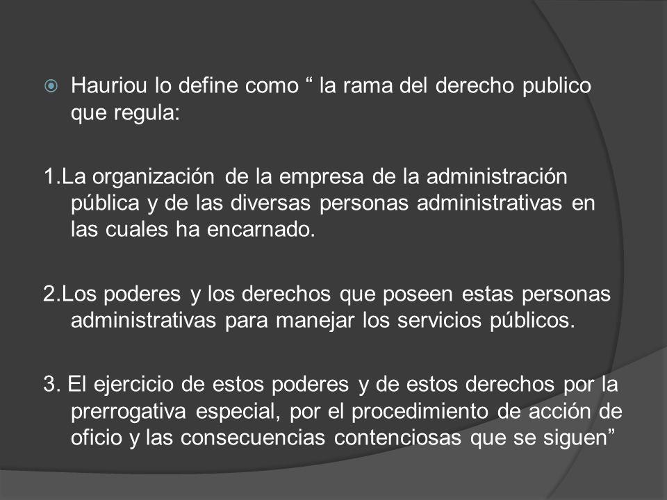 Hauriou lo define como la rama del derecho publico que regula: 1.La organización de la empresa de la administración pública y de las diversas personas