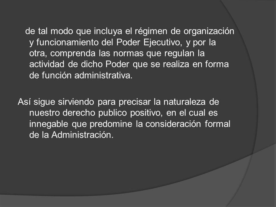 de tal modo que incluya el régimen de organización y funcionamiento del Poder Ejecutivo, y por la otra, comprenda las normas que regulan la actividad