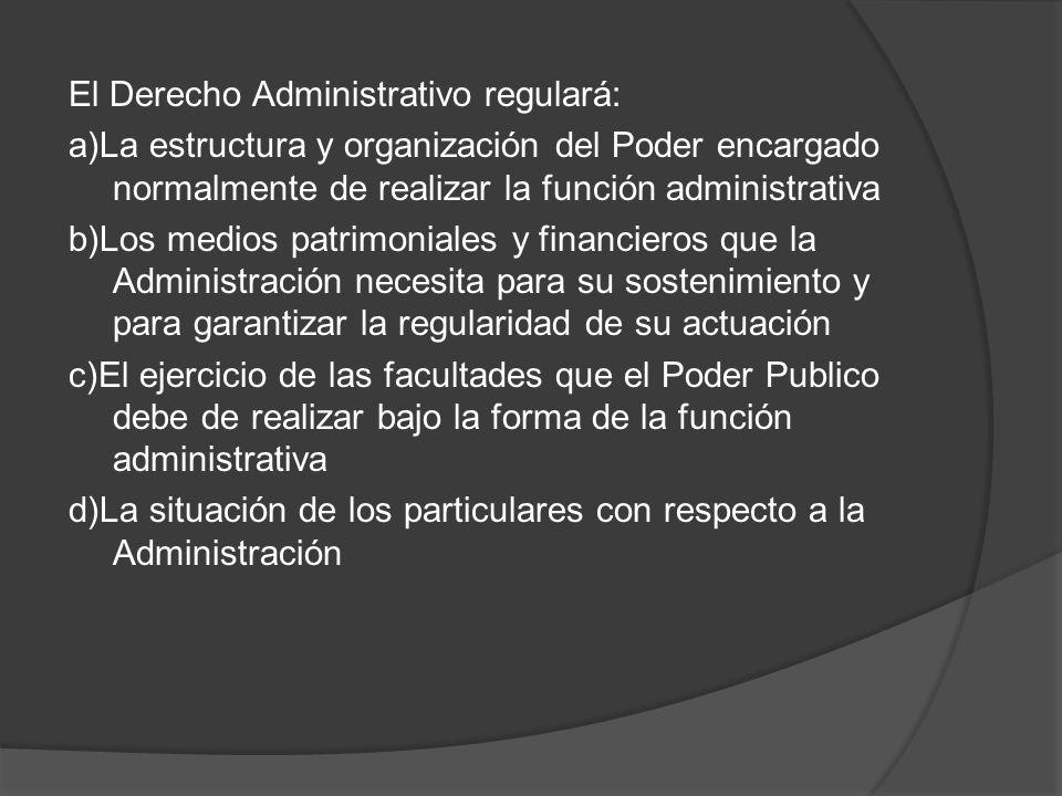 El Derecho Administrativo regulará: a)La estructura y organización del Poder encargado normalmente de realizar la función administrativa b)Los medios