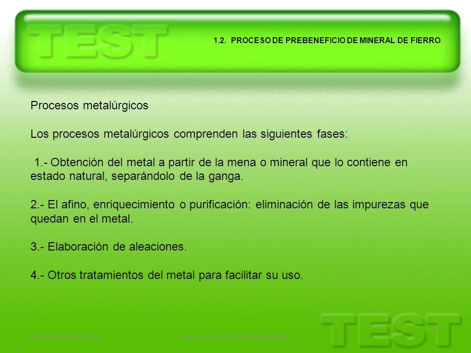 SEPTIEMBRE DEL 2010ING. ALEJANDRO LOPEZ HENANDEZ 15 1.2. PROCESO DE PREBENEFICIO DE MINERAL DE FIERRO Procesos metalúrgicos Los procesos metalúrgicos