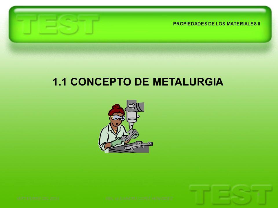 SEPTIEMBRE DEL 2010ING. ALEJANDRO LOPEZ HENANDEZ 4 PROPIEDADES DE LOS MATERIALES II 1.1 CONCEPTO DE METALURGIA