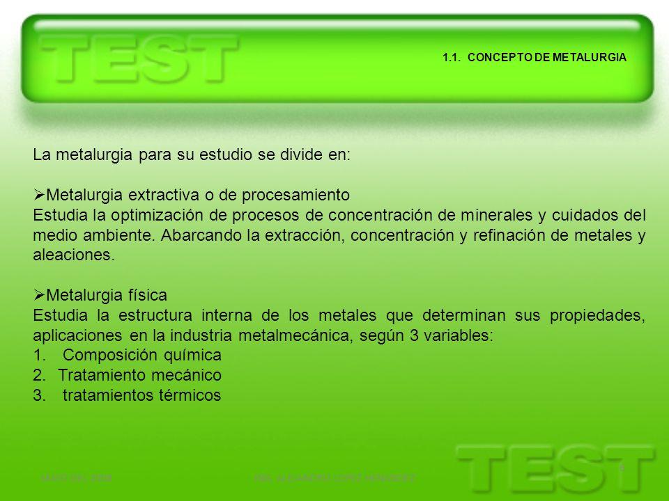 MAYO DEL 2008ING. ALEJANDRO LOPEZ HENANDEZ 6 1.1. CONCEPTO DE METALURGIA La metalurgia para su estudio se divide en: Metalurgia extractiva o de proces