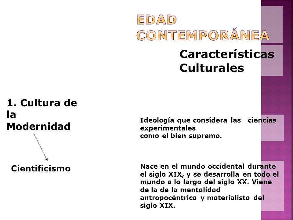 Características Culturales 1. Cultura de la Modernidad Cientificismo Ideología que considera las ciencias experimentales como el bien supremo. Nace en
