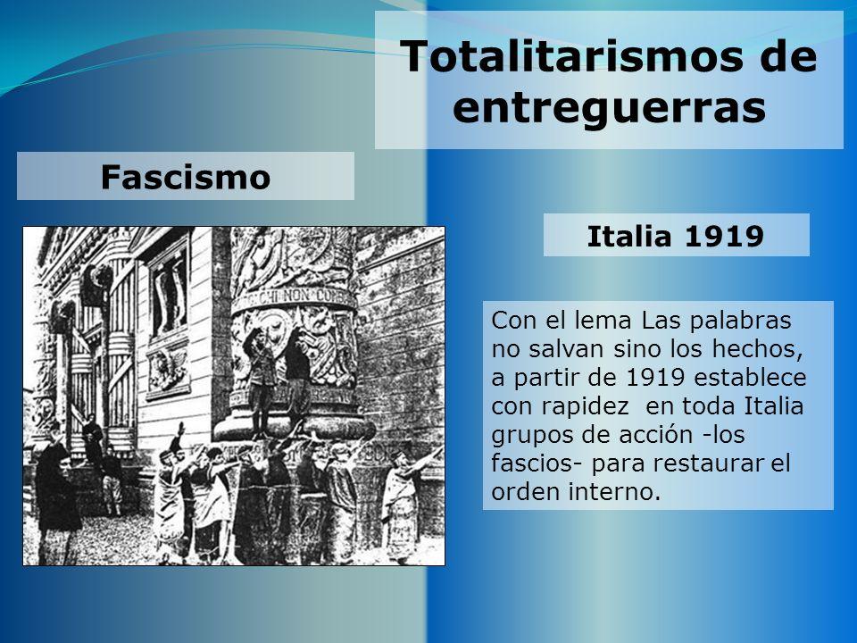Totalitarismos de entreguerras Fascismo Italia 1919 Con el lema Las palabras no salvan sino los hechos, a partir de 1919 establece con rapidez en toda