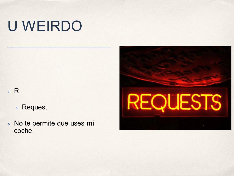 U WEIRDO R Request No te permite que uses mi coche.