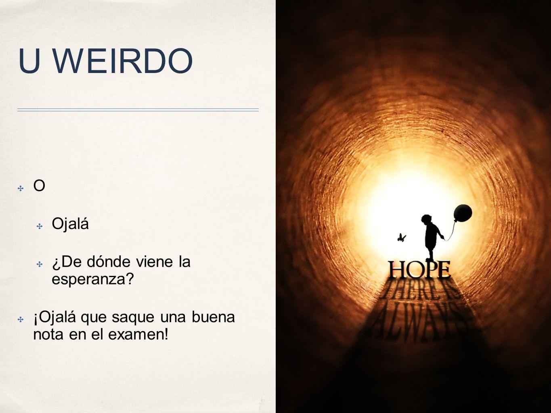 U WEIRDO O Ojalá ¿De dónde viene la esperanza? ¡Ojalá que saque una buena nota en el examen!