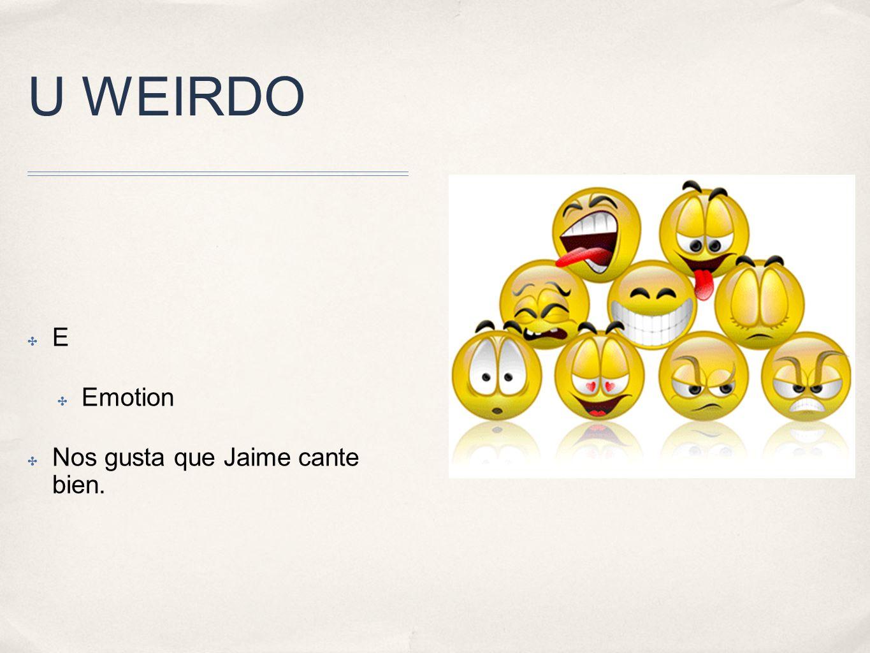 U WEIRDO E Emotion Nos gusta que Jaime cante bien.