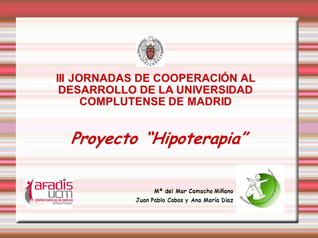 Proyecto Hipoterapia Mª del Mar Camacho Miñano Juan Pablo Cobos y Ana María Díaz III JORNADAS DE COOPERACIÓN AL DESARROLLO DE LA UNIVERSIDAD COMPLUTEN