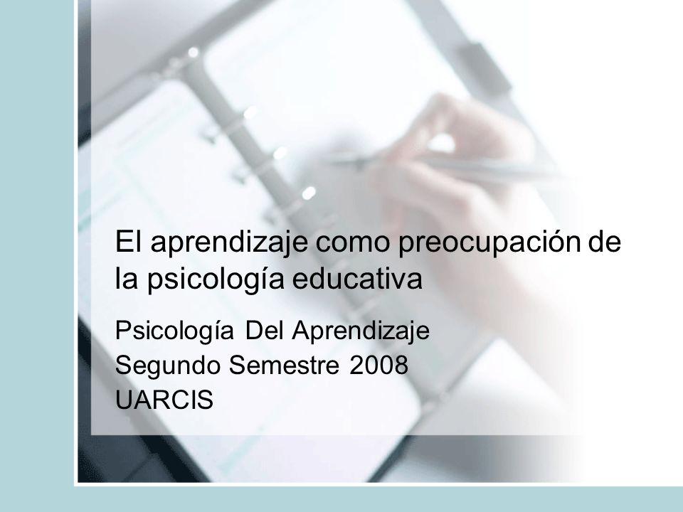 El aprendizaje como preocupación de la psicología educativa Psicología Del Aprendizaje Segundo Semestre 2008 UARCIS