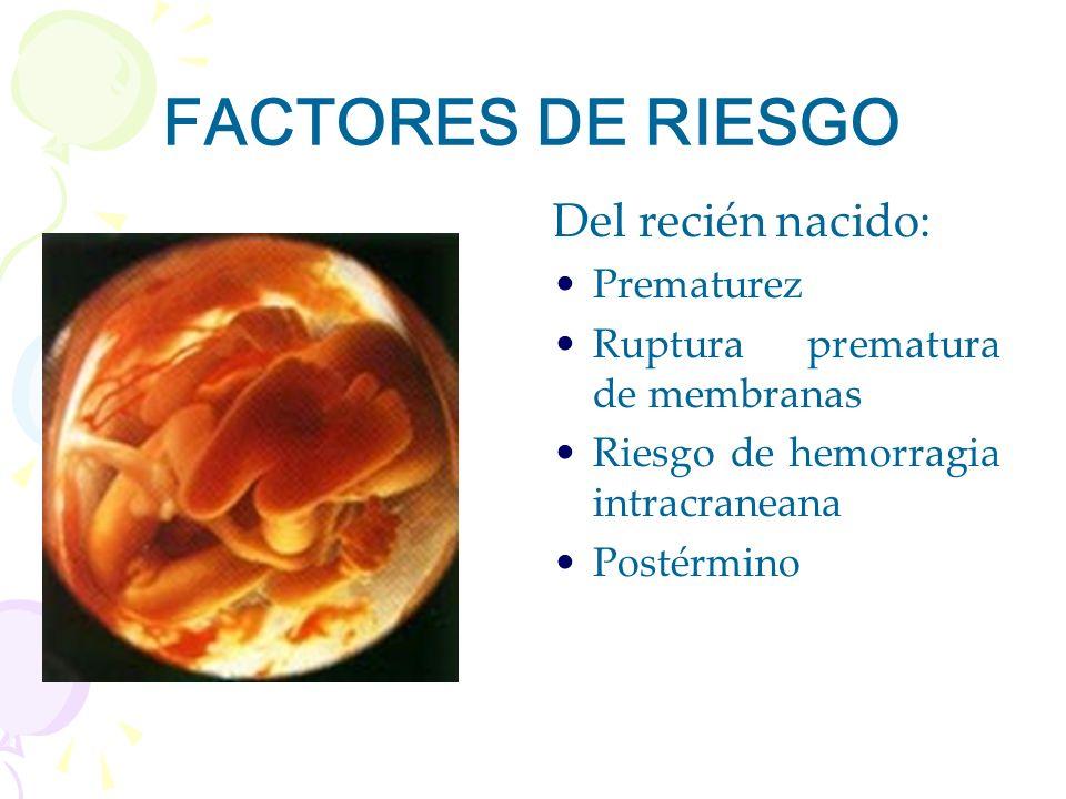 FACTORES DE RIESGO Del recién nacido: Prematurez Ruptura prematura de membranas Riesgo de hemorragia intracraneana Postérmino