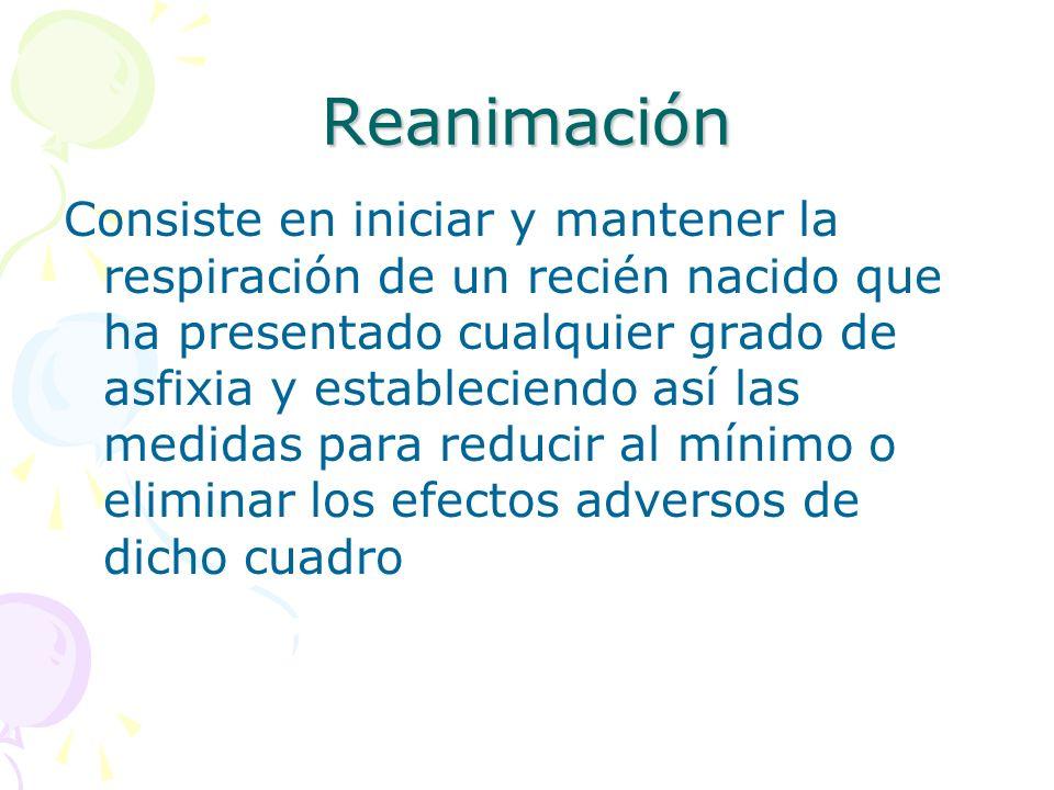 Reanimación Consiste en iniciar y mantener la respiración de un recién nacido que ha presentado cualquier grado de asfixia y estableciendo así las med