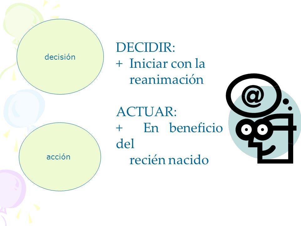 decisión acción DECIDIR: + Iniciar con la reanimación ACTUAR: + En beneficio del recién nacido