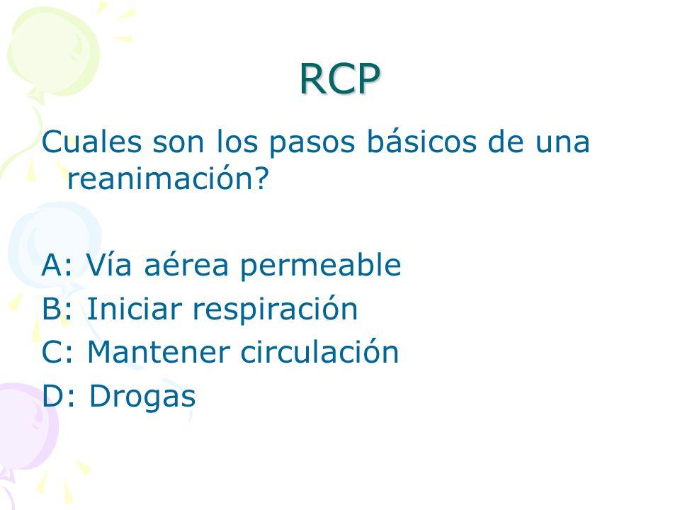 RCP Cuales son los pasos básicos de una reanimación? A: Vía aérea permeable B: Iniciar respiración C: Mantener circulación D: Drogas