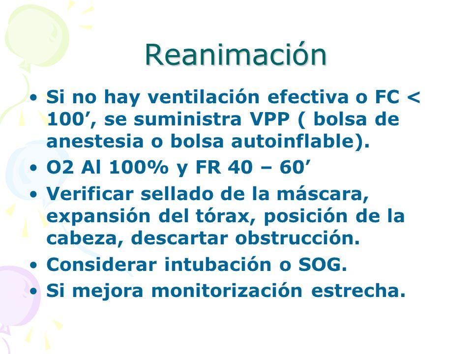 Reanimación Si no hay ventilación efectiva o FC < 100, se suministra VPP ( bolsa de anestesia o bolsa autoinflable). O2 Al 100% y FR 40 – 60 Verificar