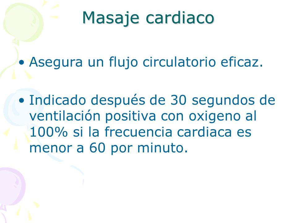 Masaje cardiaco Asegura un flujo circulatorio eficaz. Indicado después de 30 segundos de ventilación positiva con oxigeno al 100% si la frecuencia car