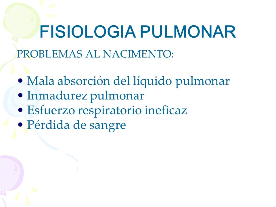 FISIOLOGIA PULMONAR PROBLEMAS AL NACIMENTO: Mala absorción del líquido pulmonar Inmadurez pulmonar Esfuerzo respiratorio ineficaz Pérdida de sangre