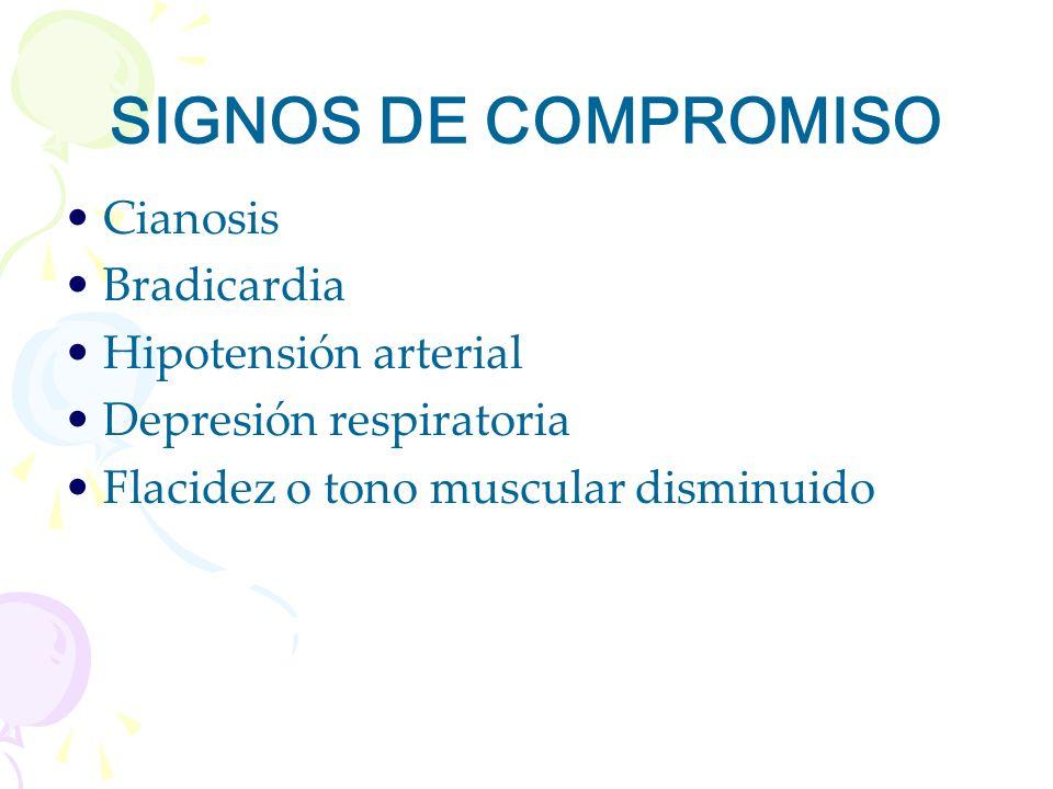 SIGNOS DE COMPROMISO Cianosis Bradicardia Hipotensión arterial Depresión respiratoria Flacidez o tono muscular disminuido