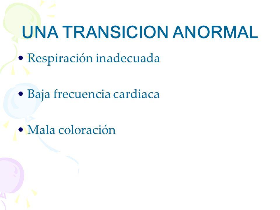 UNA TRANSICION ANORMAL Respiración inadecuada Baja frecuencia cardiaca Mala coloración