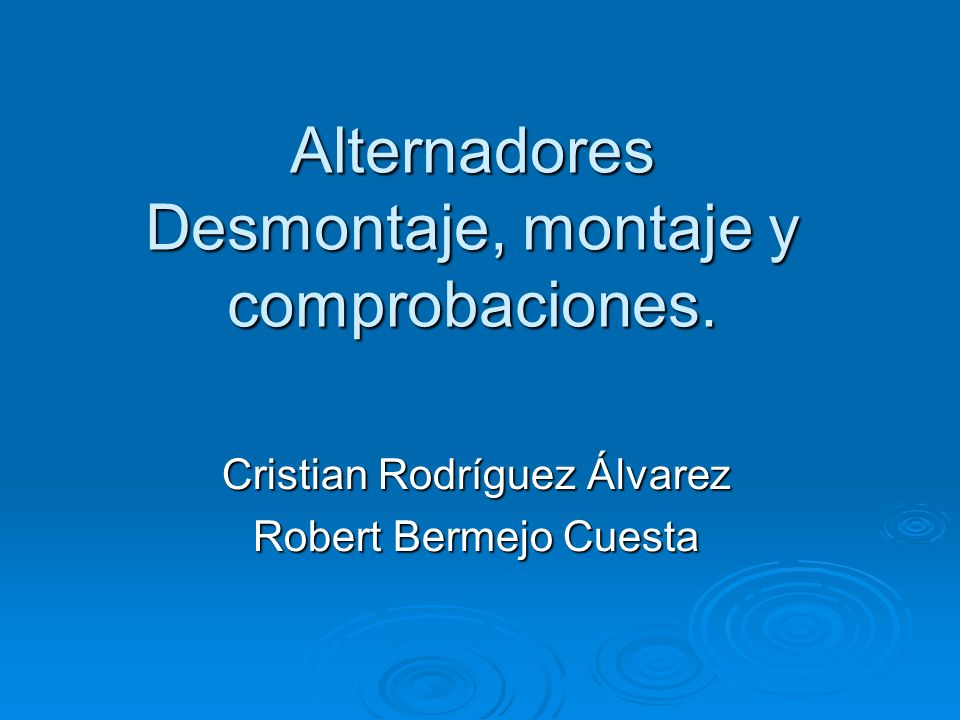 Alternadores Desmontaje, montaje y comprobaciones. Cristian Rodríguez Álvarez Robert Bermejo Cuesta