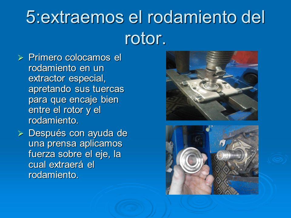 5:extraemos el rodamiento del rotor. Primero colocamos el rodamiento en un extractor especial, apretando sus tuercas para que encaje bien entre el rot