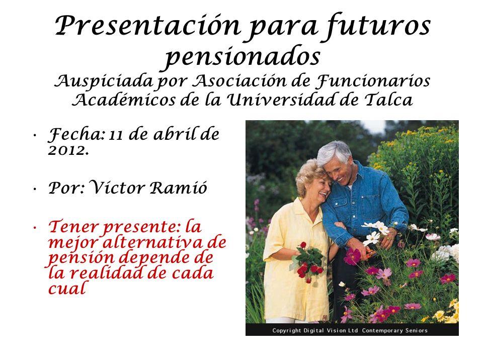 Presentación para futuros pensionados Auspiciada por Asociación de Funcionarios Académicos de la Universidad de Talca Fecha: 11 de abril de 2012.